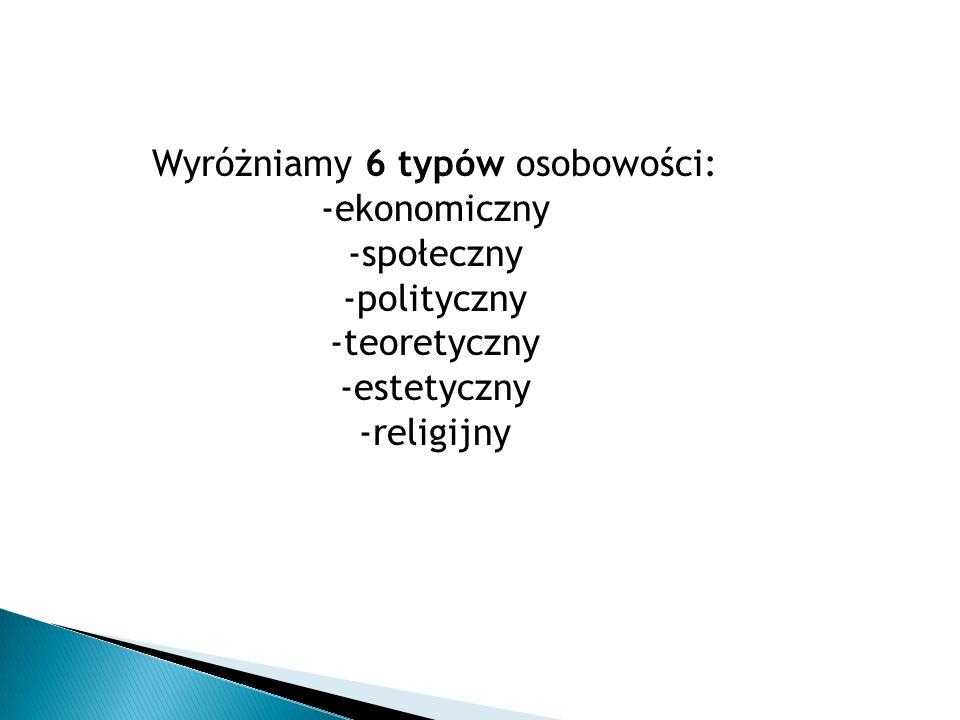 Wyróżniamy 6 typów osobowości: -ekonomiczny -społeczny -polityczny -teoretyczny -estetyczny -religijny