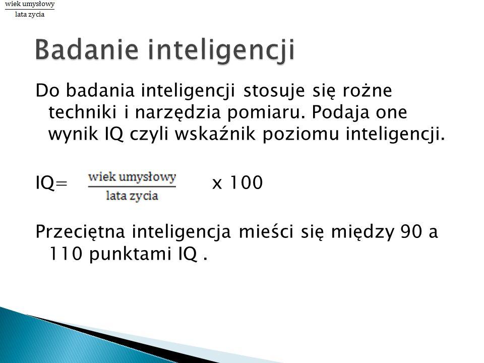 Do badania inteligencji stosuje się rożne techniki i narzędzia pomiaru. Podaja one wynik IQ czyli wskaźnik poziomu inteligencji. IQ= x 100 Przeciętna