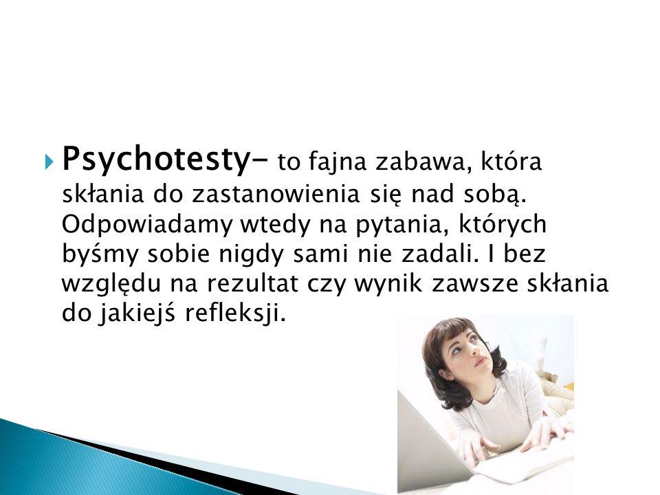 Psychotesty- to fajna zabawa, która skłania do zastanowienia się nad sobą. Odpowiadamy wtedy na pytania, których byśmy sobie nigdy sami nie zadali. I