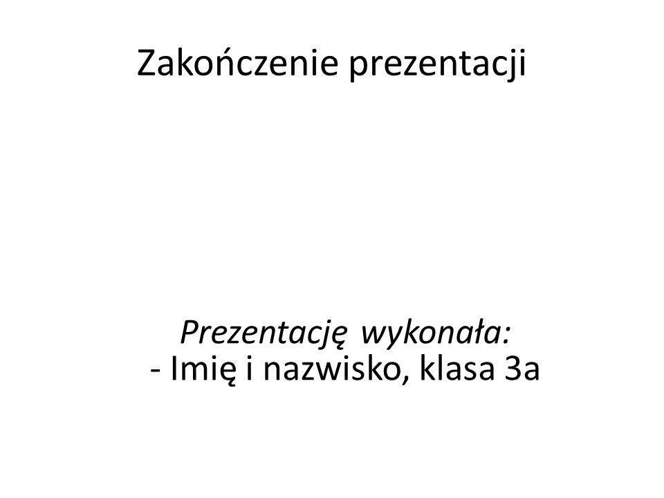 Zakończenie prezentacji Prezentację wykonała: - Imię i nazwisko, klasa 3a