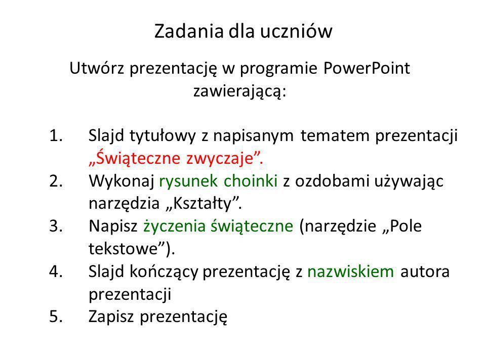 Zadania dla uczniów Utwórz prezentację w programie PowerPoint zawierającą: 1.Slajd tytułowy z napisanym tematem prezentacji Świąteczne zwyczaje. 2.Wyk
