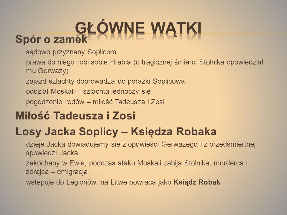Spór o zamek - sądowo przyznany Soplicom - prawa do niego robi sobie Hrabia (o tragicznej śmierci Stolnika opowiedział mu Gerwazy) - zajazd szlachty doprowadza do porażki Soplicowa - oddział Moskali – szlachta jednoczy się - pogodzenie rodów – miłość Tadeusza i Zosi Miłość Tadeusza i Zosi Losy Jacka Soplicy – Księdza Robaka - dzieje Jacka dowiadujemy się z opowieści Gerwazego i z przedśmiertnej spowiedzi Jacka - zakochany w Ewie, podczas ataku Moskali zabija Stolnika, morderca i zdrajca – emigracja - wstępuje do Legionów, na Litwę powraca jako Ksiądz Robak