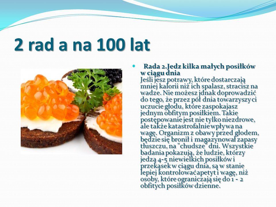 2 rad a na 100 lat Rada 2.Jedz kilka małych posiłków w ciągu dnia Jeśli jesz potrawy, które dostarczają mniej kalorii niż ich spalasz, stracisz na wad