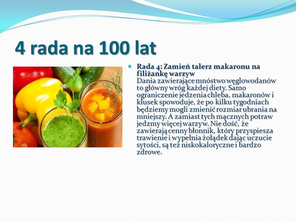 4 rada na 100 lat Rada 4: Zamień talerz makaronu na filiżankę warzyw Dania zawierające mnóstwo węglowodanów to główny wróg każdej diety. Samo ogranicz