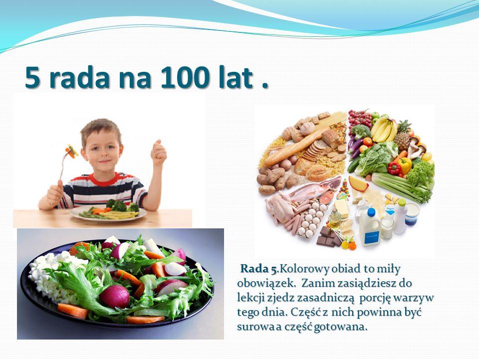 5 rada na 100 lat. Rada 5.Kolorowy obiad to miły obowiązek. Zanim zasiądziesz do lekcji zjedz zasadniczą porcję warzyw tego dnia. Część z nich powinna