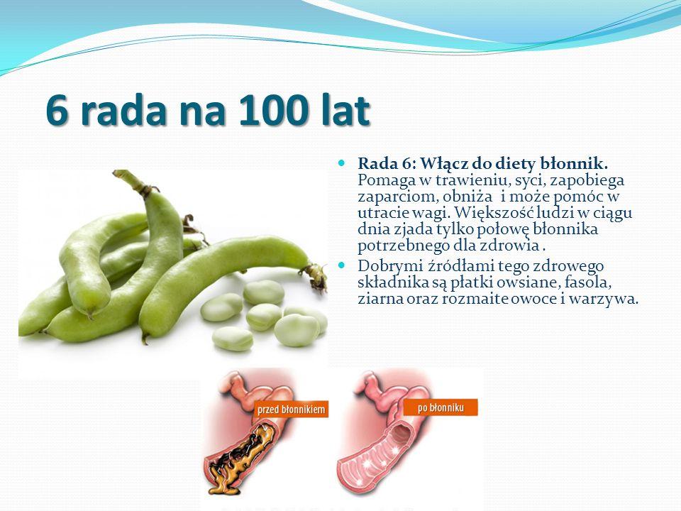 6 rada na 100 lat Rada 6: Włącz do diety błonnik. Pomaga w trawieniu, syci, zapobiega zaparciom, obniża i może pomóc w utracie wagi. Większość ludzi w