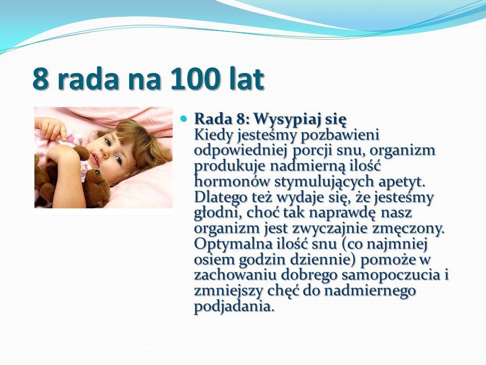 8 rada na 100 lat 8 rada na 100 lat Rada 8: Wysypiaj się Kiedy jesteśmy pozbawieni odpowiedniej porcji snu, organizm produkuje nadmierną ilość hormonó