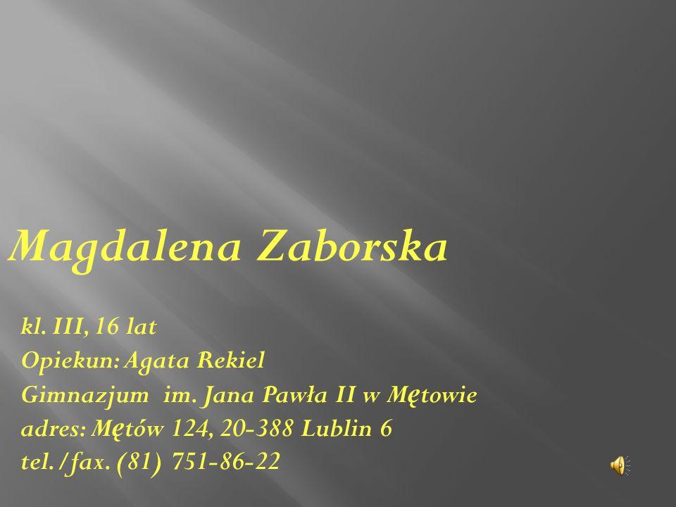 kl. III, 16 lat Opiekun: Agata Rekiel Gimnazjum im. Jana Pawła II w M ę towie adres: M ę tów 124, 20-388 Lublin 6 tel./fax. (81) 751-86-22 Magdalena Z