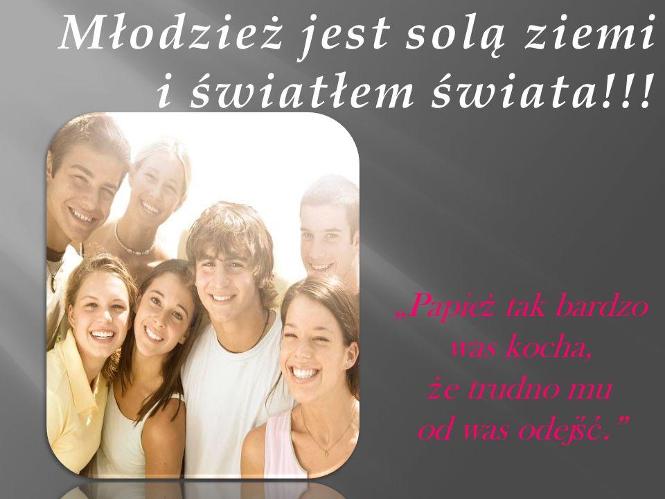 Młodzież jest solą ziemi i światłem świata!!! Papie ż tak bardzo was kocha, ż e trudno mu od was odej ść.