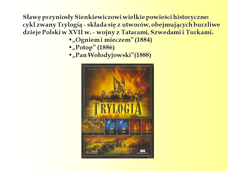 Sławę przyniosły Sienkiewiczowi wielkie powieści historyczne: cykl zwany Trylogią - składa się z utworów, obejmujących burzliwe dzieje Polski w XVII w