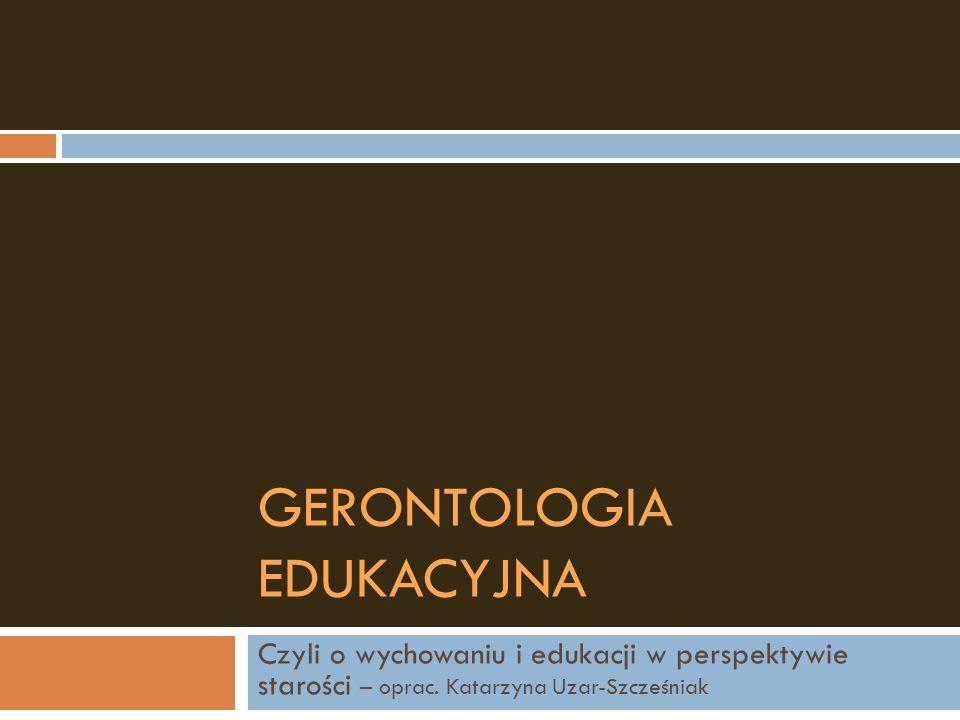 GERONTOLOGIA EDUKACYJNA Czyli o wychowaniu i edukacji w perspektywie starości – oprac. Katarzyna Uzar-Szcześniak