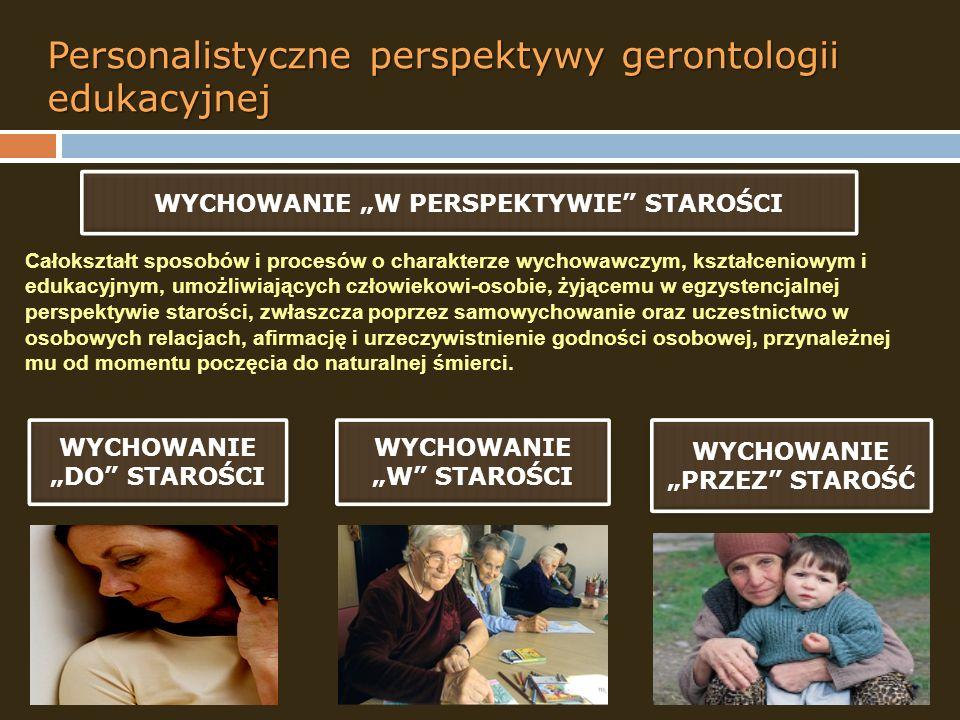 Personalistyczne perspektywy gerontologii edukacyjnej WYCHOWANIE DO STAROŚCI WYCHOWANIE W STAROŚCI WYCHOWANIE PRZEZ STAROŚĆ WYCHOWANIE W PERSPEKTYWIE