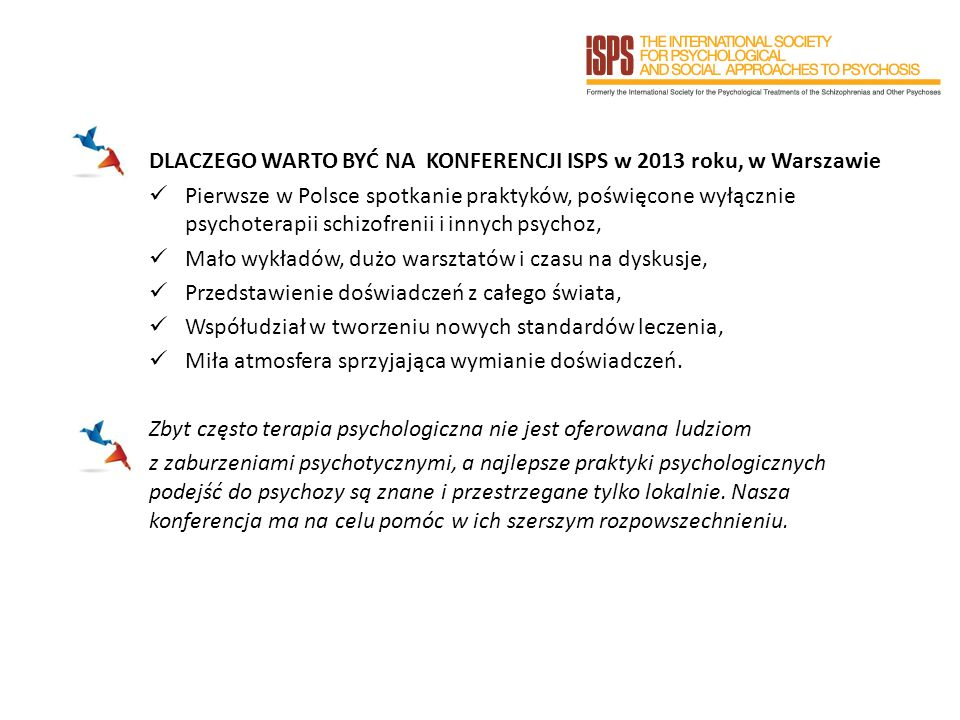 DLACZEGO WARTO BYĆ NA KONFERENCJI ISPS w 2013 roku, w Warszawie Pierwsze w Polsce spotkanie praktyków, poświęcone wyłącznie psychoterapii schizofrenii i innych psychoz, Mało wykładów, dużo warsztatów i czasu na dyskusje, Przedstawienie doświadczeń z całego świata, Współudział w tworzeniu nowych standardów leczenia, Miła atmosfera sprzyjająca wymianie doświadczeń.