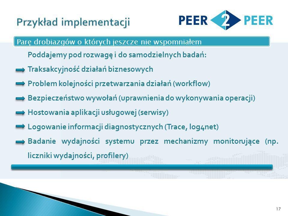 17 Parę drobiazgów o których jeszcze nie wspomniałem Poddajemy pod rozwagę i do samodzielnych badań: Traksakcyjność działań biznesowych Problem kolejności przetwarzania działań (workflow) Bezpieczeństwo wywołań (uprawnienia do wykonywania operacji) Hostowania aplikacji usługowej (serwisy) Logowanie informacji diagnostycznych (Trace, log4net) Badanie wydajności systemu przez mechanizmy monitorujące (np.