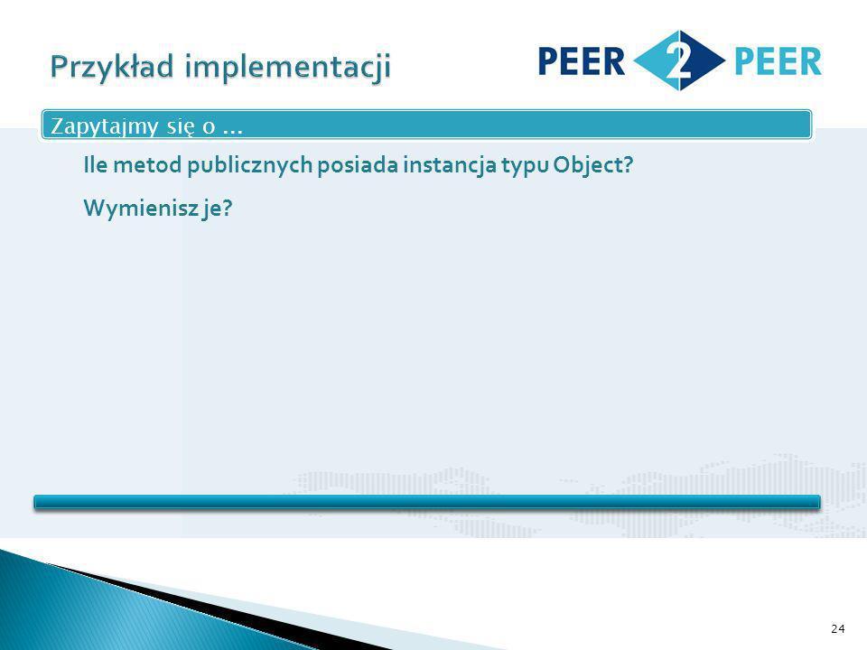 24 Zapytajmy się o... Ile metod publicznych posiada instancja typu Object Wymienisz je