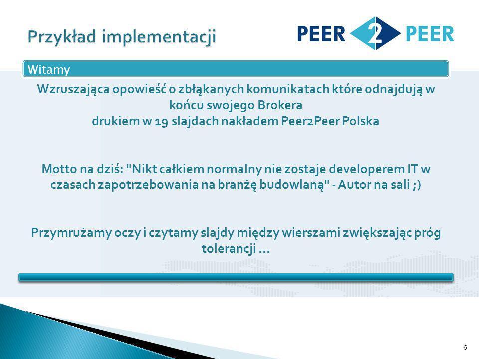 6 Wzruszająca opowieść o zbłąkanych komunikatach które odnajdują w końcu swojego Brokera drukiem w 19 slajdach nakładem Peer2Peer Polska Motto na dziś: Nikt całkiem normalny nie zostaje developerem IT w czasach zapotrzebowania na branżę budowlaną - Autor na sali ;) Przymrużamy oczy i czytamy slajdy między wierszami zwiększając próg tolerancji...