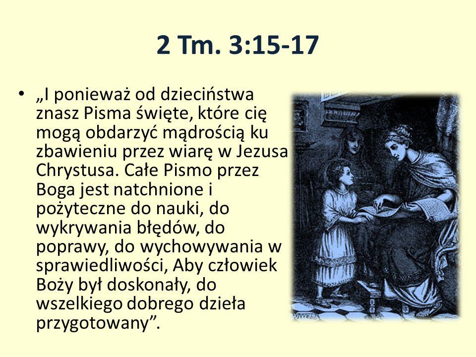 2 Tm. 3:15-17 I ponieważ od dzieciństwa znasz Pisma święte, które cię mogą obdarzyć mądrością ku zbawieniu przez wiarę w Jezusa Chrystusa. Całe Pismo