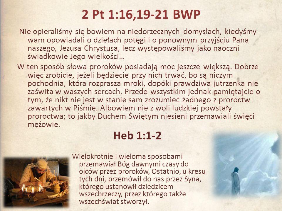 2 Pt 1:16,19-21 BWP Nie opieraliśmy się bowiem na niedorzecznych domysłach, kiedyśmy wam opowiadali o dziełach potęgi i o ponownym przyjściu Pana nasz