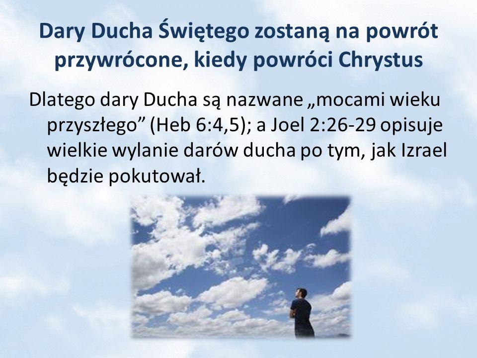 Dary Ducha Świętego zostaną na powrót przywrócone, kiedy powróci Chrystus Dlatego dary Ducha są nazwane mocami wieku przyszłego (Heb 6:4,5); a Joel 2: