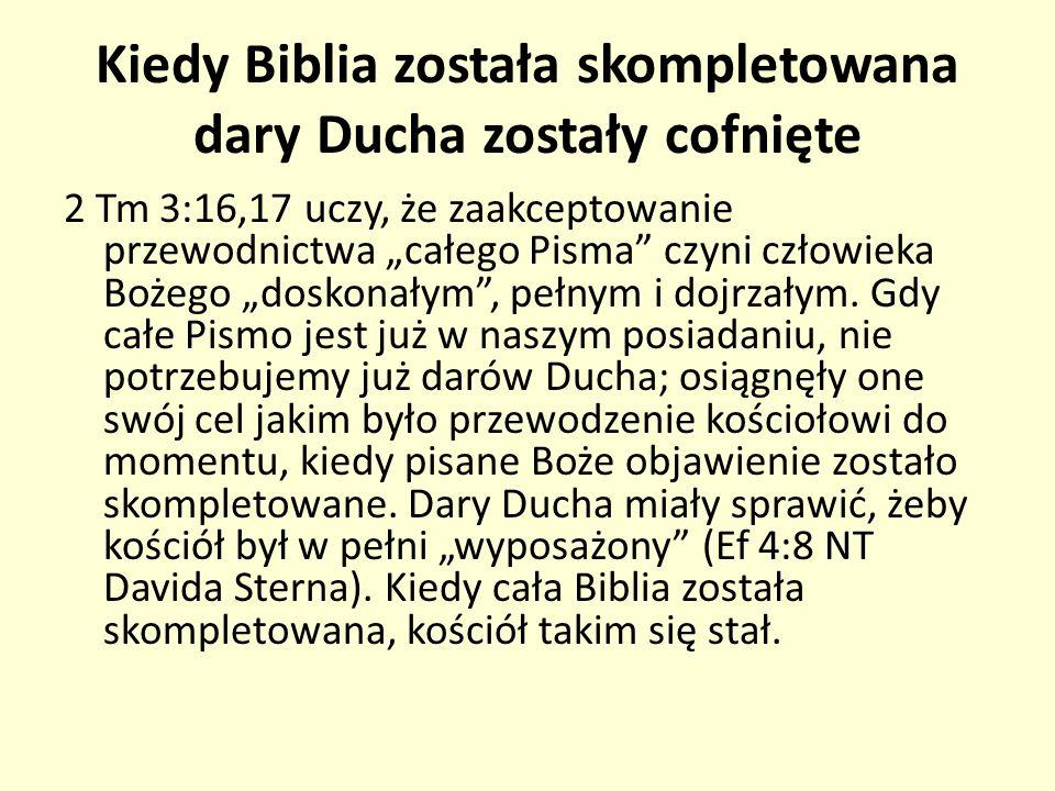 Kiedy Biblia została skompletowana dary Ducha zostały cofnięte 2 Tm 3:16,17 uczy, że zaakceptowanie przewodnictwa całego Pisma czyni człowieka Bożego