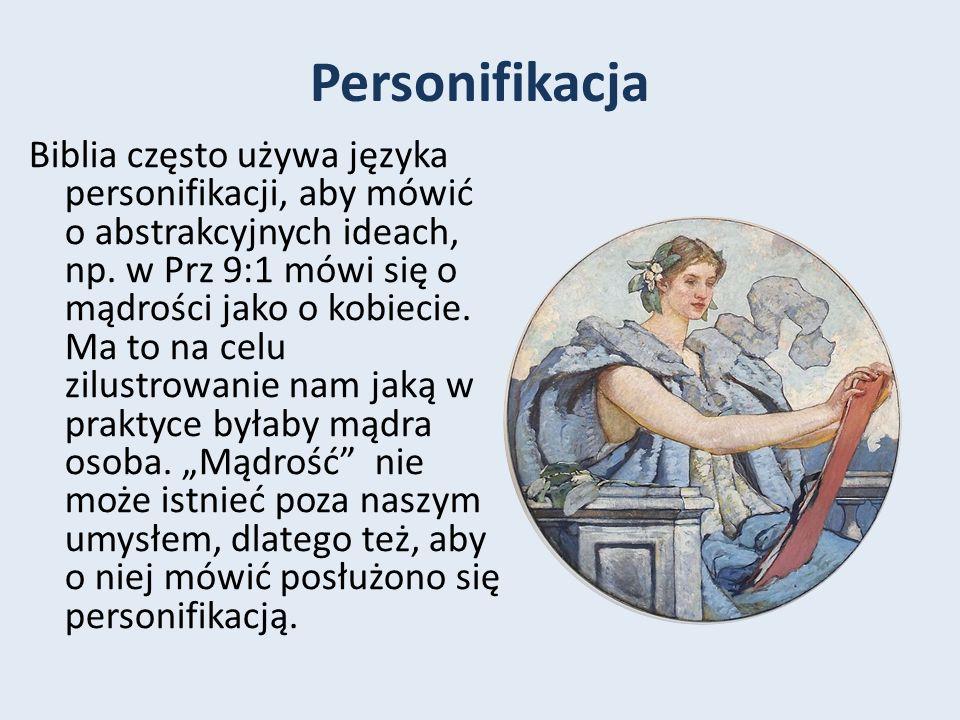 Personifikacja Biblia często używa języka personifikacji, aby mówić o abstrakcyjnych ideach, np. w Prz 9:1 mówi się o mądrości jako o kobiecie. Ma to