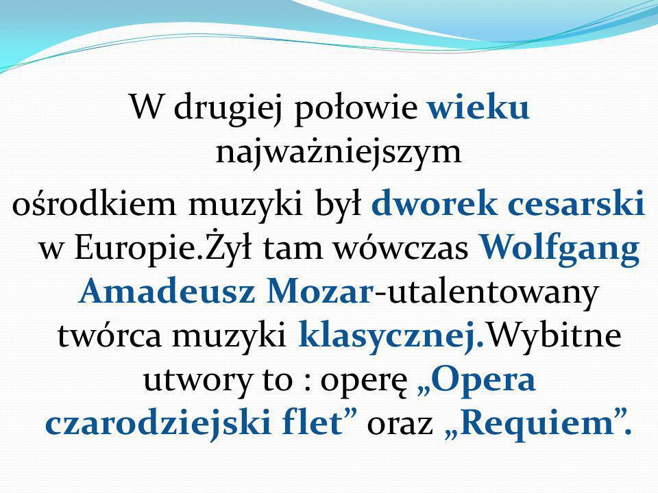 W drugiej połowie wieku najważniejszym ośrodkiem muzyki był dworek cesarski w Europie.Żył tam wówczas Wolfgang Amadeusz Mozar-utalentowany twórca muzy