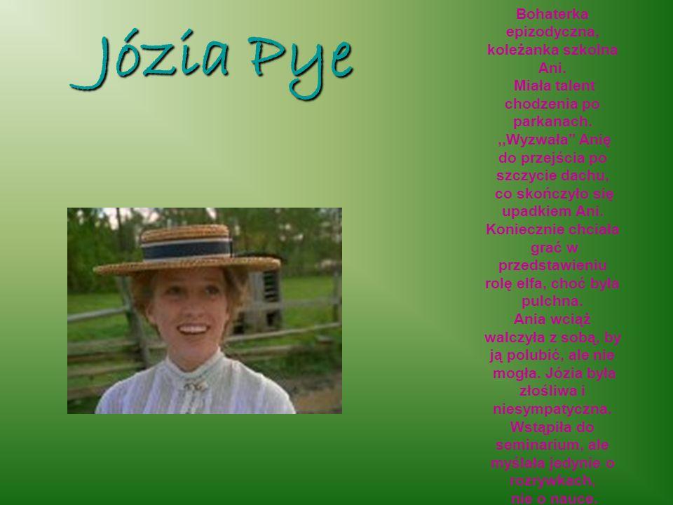 Józia Pye Bohaterka epizodyczna, koleżanka szkolna Ani. Miała talent chodzenia po parkanach.,,Wyzwała Anię do przejścia po szczycie dachu, co skończył