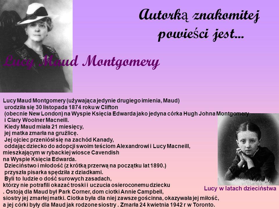Autork ą znakomitej powie ś ci jest... Lucy Maud Montgomery Lucy w latach dzieciństwa Lucy Maud Montgomery (używająca jedynie drugiego imienia, Maud)