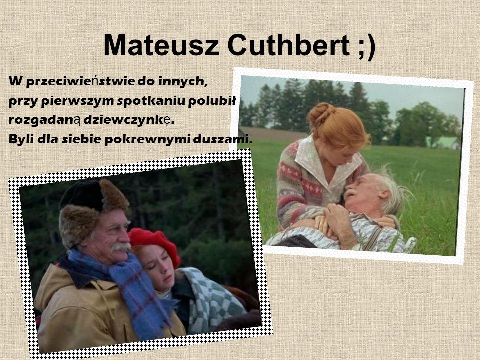 Mateusz Cuthbert ;) W przeciwie ń stwie do innych, przy pierwszym spotkaniu polubił rozgadan ą dziewczynk ę. Byli dla siebie pokrewnymi duszami.