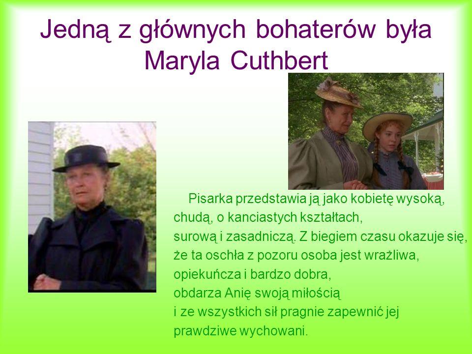 Jedną z głównych bohaterów była Maryla Cuthbert Pisarka przedstawia ją jako kobietę wysoką, chudą, o kanciastych kształtach, surową i zasadniczą. Z bi