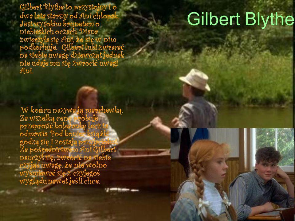Gilbert Blythe Gilbert Blythe to przystojny i o dwa lata starszy od Ani chłopak. Jest wysokim brunetem o niebieskich oczach. Diana zwierzyła si ę Ani,