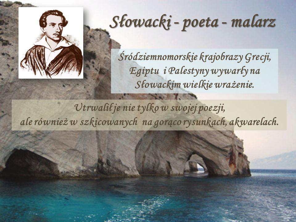 Słowacki - poeta - malarz Śródziemnomorskie krajobrazy Grecji, Egiptu i Palestyny wywarły na Słowackim wielkie wrażenie. Utrwalił je nie tylko w swoje