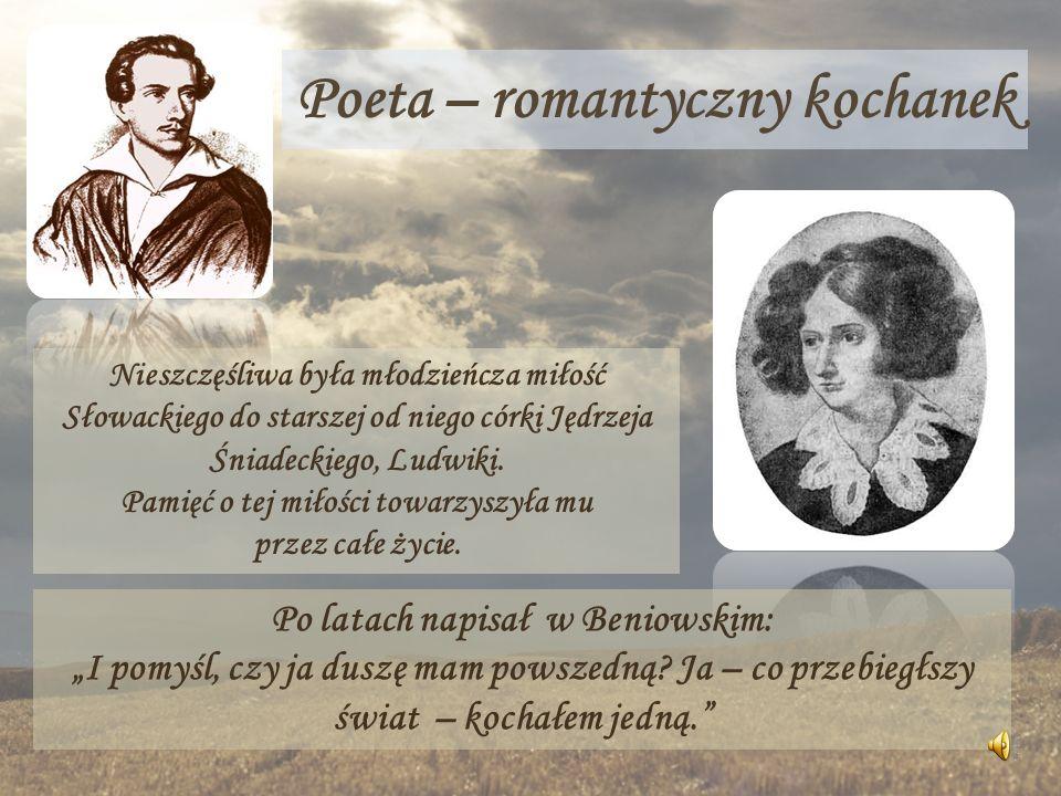 Poeta – romantyczny kochanek Nieszczęśliwa była młodzieńcza miłość Słowackiego do starszej od niego córki Jędrzeja Śniadeckiego, Ludwiki. Pamięć o tej