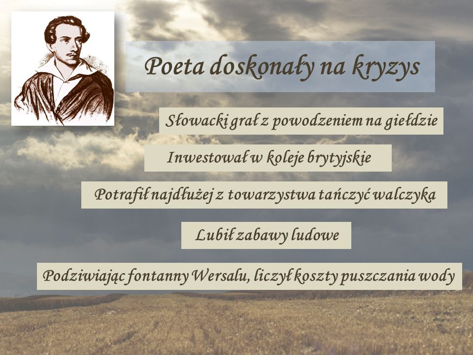 Poeta doskonały na kryzys Słowacki grał z powodzeniem na giełdzie Inwestował w koleje brytyjskie Potrafił najdłużej z towarzystwa tańczyć walczyka Lub