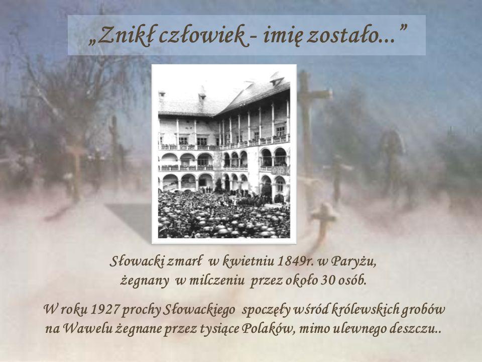 Znikł człowiek - imię zostało... Słowacki zmarł w kwietniu 1849r. w Paryżu, żegnany w milczeniu przez około 30 osób. W roku 1927 prochy Słowackiego sp