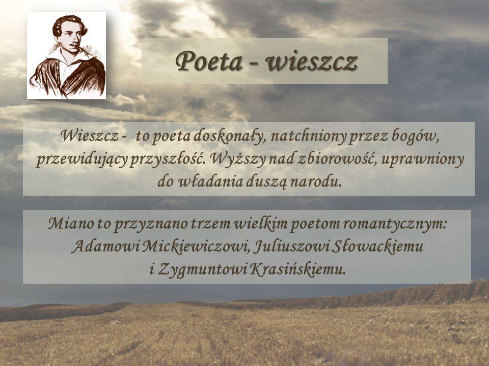 Poeta - wieszcz Wieszcz - to poeta doskonały, natchniony przez bogów, przewidujący przyszłość. Wyższy nad zbiorowość, uprawniony do władania duszą nar