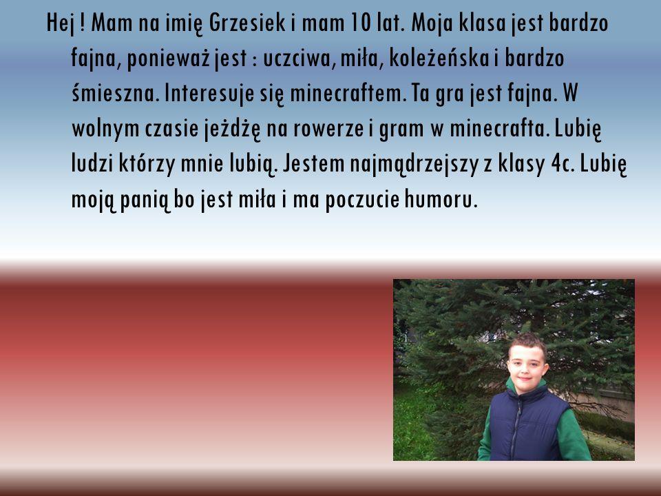 Hej ! Mam na imię Grzesiek i mam 10 lat. Moja klasa jest bardzo fajna, ponieważ jest : uczciwa, miła, koleżeńska i bardzo śmieszna. Interesuje się min