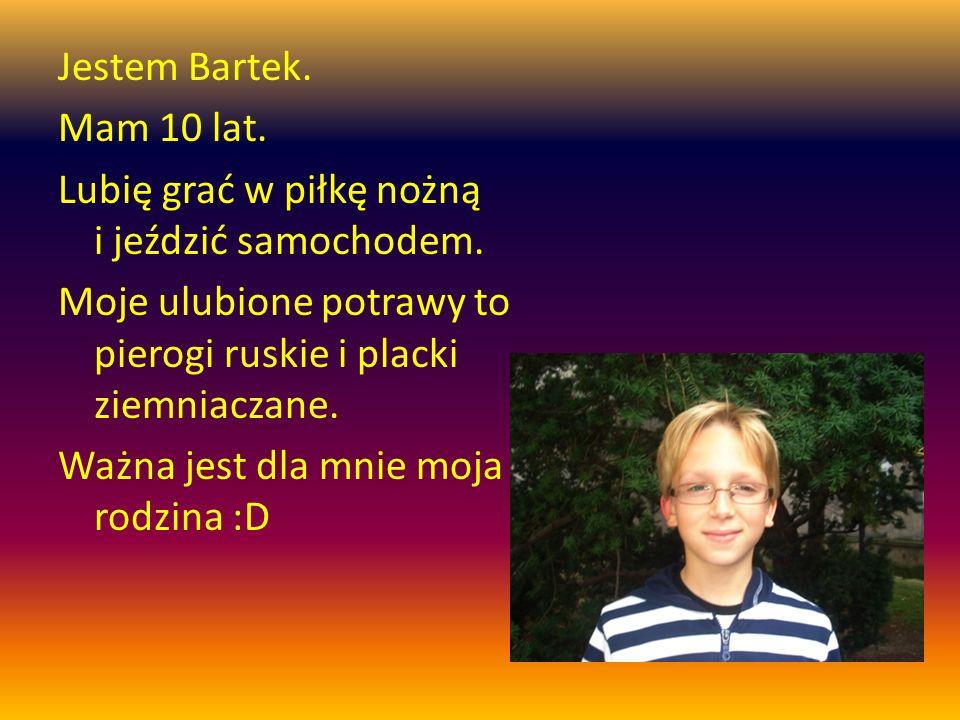 Jestem Bartek. Mam 10 lat. Lubię grać w piłkę nożną i jeździć samochodem. Moje ulubione potrawy to pierogi ruskie i placki ziemniaczane. Ważna jest dl