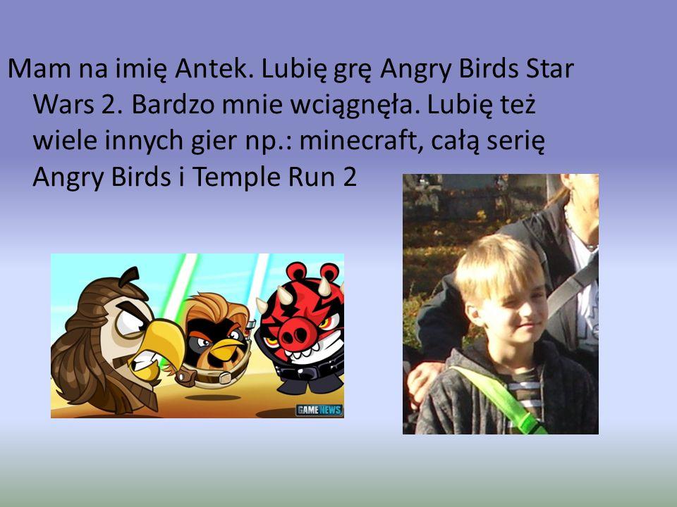 Mam na imię Antek. Lubię grę Angry Birds Star Wars 2. Bardzo mnie wciągnęła. Lubię też wiele innych gier np.: minecraft, całą serię Angry Birds i Temp
