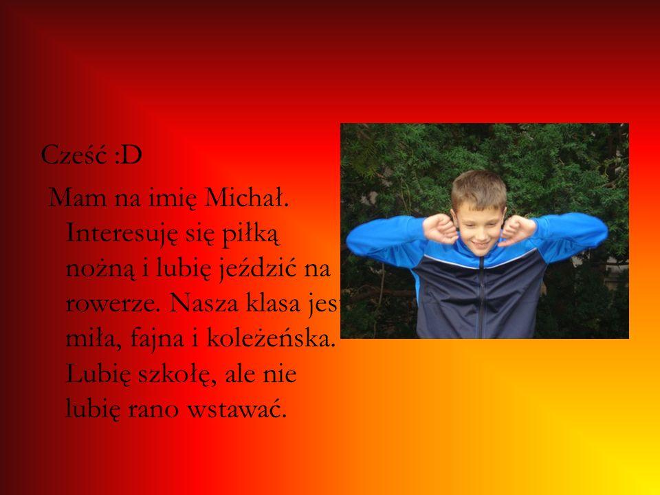 Cześć :D Mam na imię Michał. Interesuję się piłką nożną i lubię jeździć na rowerze. Nasza klasa jest miła, fajna i koleżeńska. Lubię szkołę, ale nie l