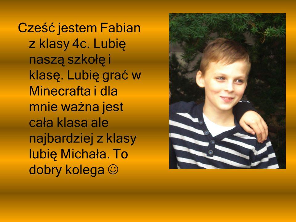 Cześć jestem Fabian z klasy 4c. Lubię naszą szkołę i klasę. Lubię grać w Minecrafta i dla mnie ważna jest cała klasa ale najbardziej z klasy lubię Mic