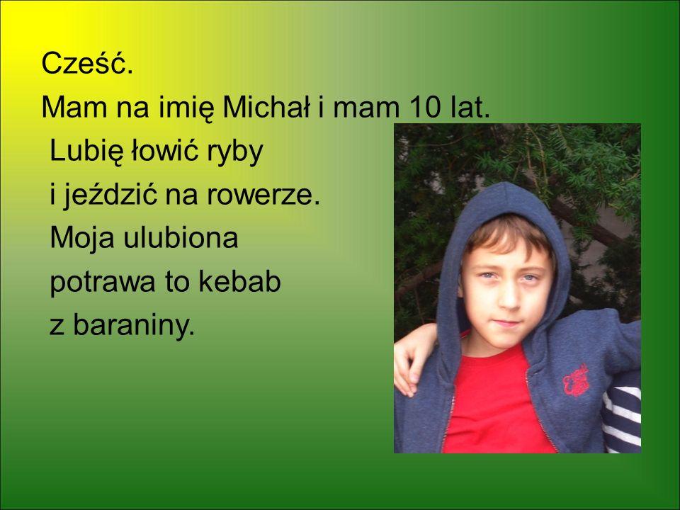 Cześć. Mam na imię Michał i mam 10 lat. Lubię łowić ryby i jeździć na rowerze. Moja ulubiona potrawa to kebab z baraniny.