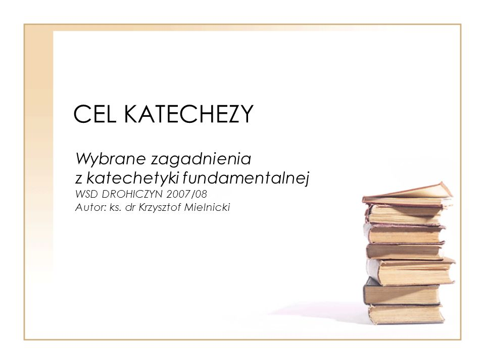 CEL KATECHEZY Wybrane zagadnienia z katechetyki fundamentalnej WSD DROHICZYN 2007/08 Autor: ks.