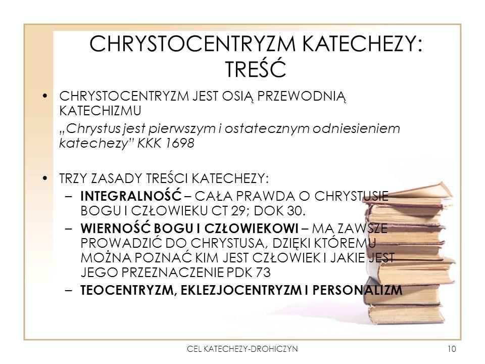 CEL KATECHEZY-DROHICZYN10 CHRYSTOCENTRYZM KATECHEZY: TREŚĆ CHRYSTOCENTRYZM JEST OSIĄ PRZEWODNIĄ KATECHIZMU Chrystus jest pierwszym i ostatecznym odniesieniem katechezy KKK 1698 TRZY ZASADY TREŚCI KATECHEZY: –I–INTEGRALNOŚĆ – CAŁA PRAWDA O CHRYSTUSIE BOGU I CZŁOWIEKU CT 29; DOK 30.