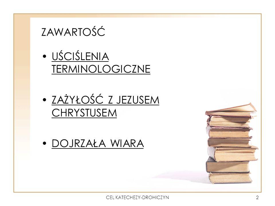 CEL KATECHEZY-DROHICZYN3 UŚCIŚLENIA TERMINOLOGICZNE CEL KATECHEZY = NADRZĘDNY = OSTATECZNY CEL EDUKACYJNY = KATECHETYCZNY (OSIĄGNIĘCIA UCZNIA: SZCZEGÓŁOWE POSTAWY, UMIEJĘTNOŚCI, WIADOMOŚCI)