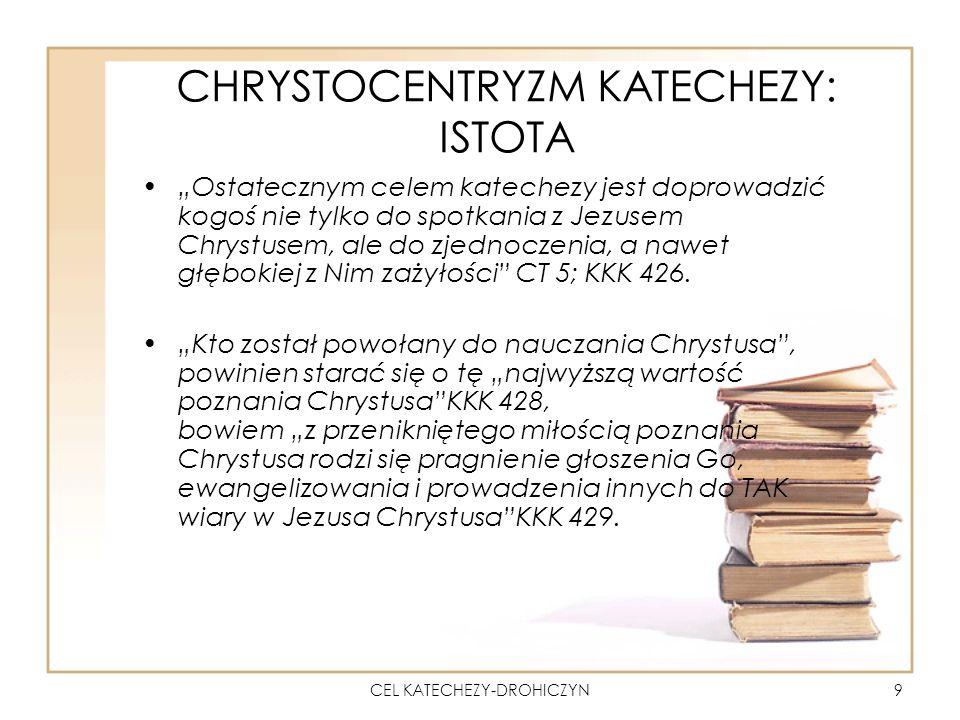 CEL KATECHEZY-DROHICZYN9 CHRYSTOCENTRYZM KATECHEZY: ISTOTA Ostatecznym celem katechezy jest doprowadzić kogoś nie tylko do spotkania z Jezusem Chrystusem, ale do zjednoczenia, a nawet głębokiej z Nim zażyłości CT 5; KKK 426.