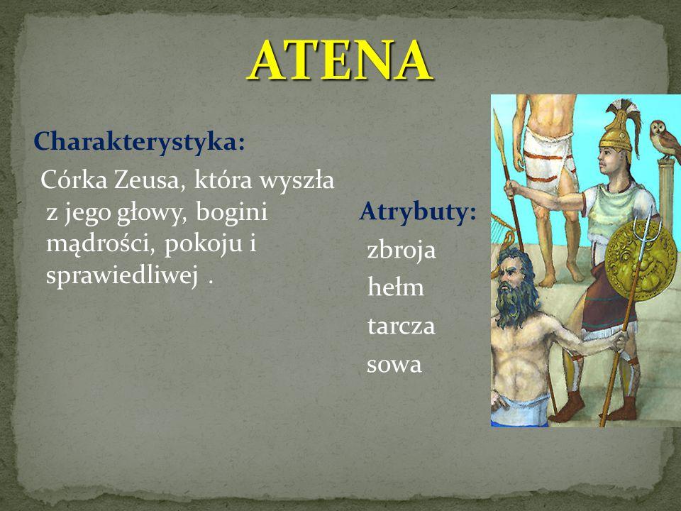 ATENA Charakterystyka: Córka Zeusa, która wyszła z jego głowy, bogini mądrości, pokoju i sprawiedliwej.