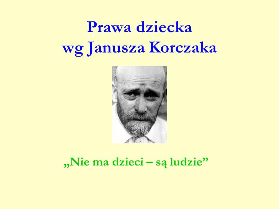 Prawa dziecka wg Janusza Korczaka Nie ma dzieci – są ludzie
