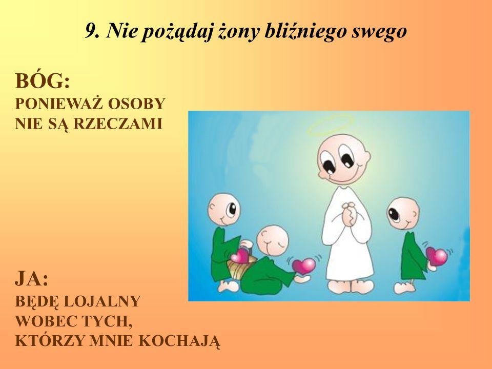 9. Nie pożądaj żony bliźniego swego BÓG: PONIEWAŻ OSOBY NIE SĄ RZECZAMI JA: BĘDĘ LOJALNY WOBEC TYCH, KTÓRZY MNIE KOCHAJĄ