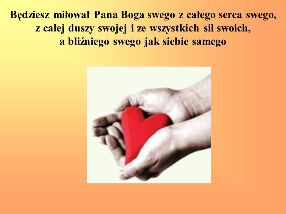 Będziesz miłował Pana Boga swego z całego serca swego, z całej duszy swojej i ze wszystkich sił swoich, a bliźniego swego jak siebie samego